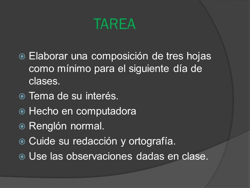 TAREA Elaborar una composición de tres hojas como mínimo para el siguiente día de clases. Tema de su interés.