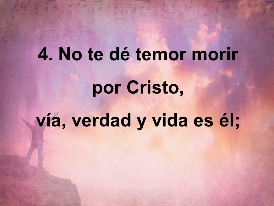 4. No te dé temor morir por Cristo,