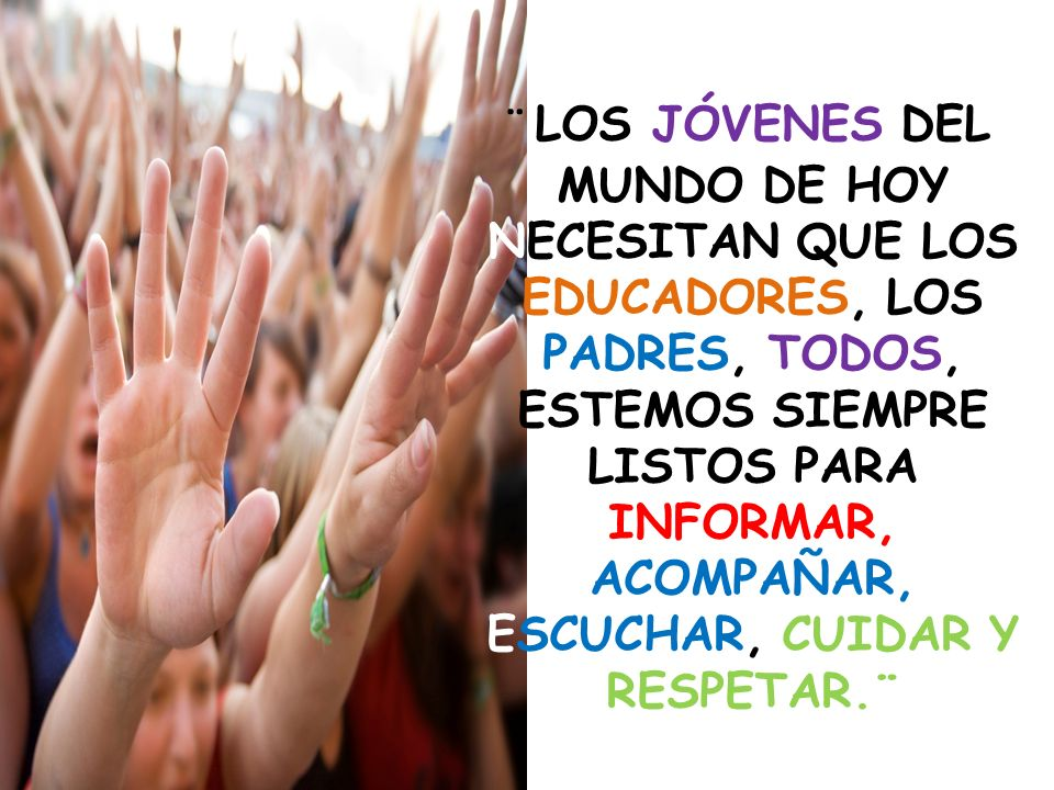 ¨ LOS JÓVENES DEL MUNDO DE HOY NECESITAN QUE LOS EDUCADORES, LOS PADRES, TODOS, ESTEMOS SIEMPRE LISTOS PARA INFORMAR, ACOMPAÑAR, ESCUCHAR, CUIDAR Y RESPETAR.¨