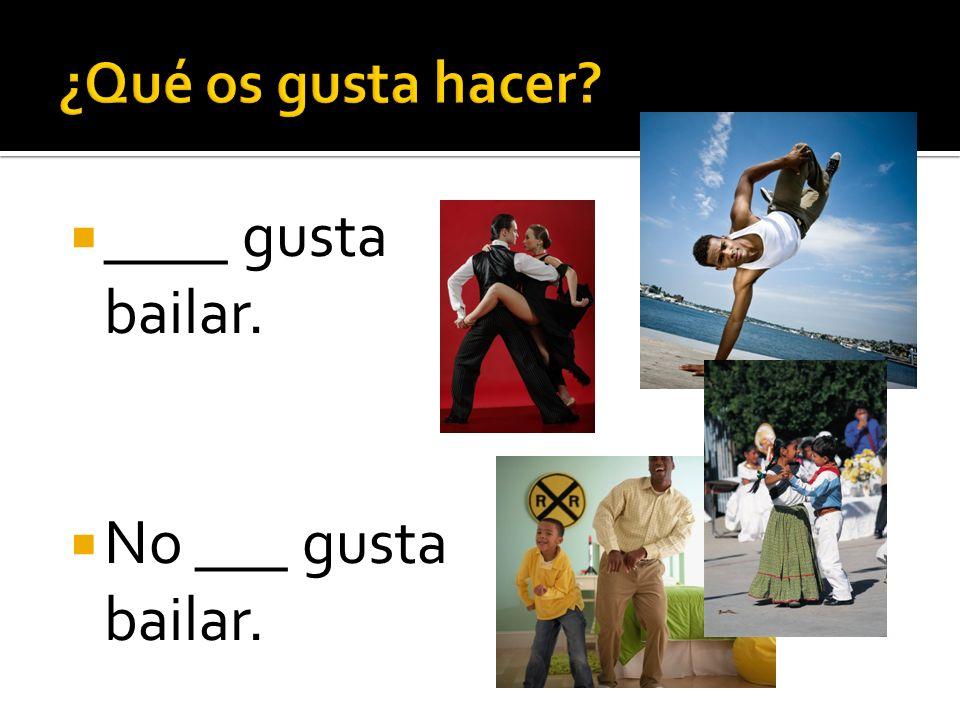 ¿Qué os gusta hacer ____ gusta bailar. No ___ gusta bailar.