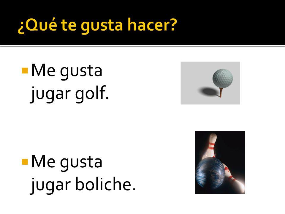 ¿Qué te gusta hacer Me gusta jugar golf. Me gusta jugar boliche.