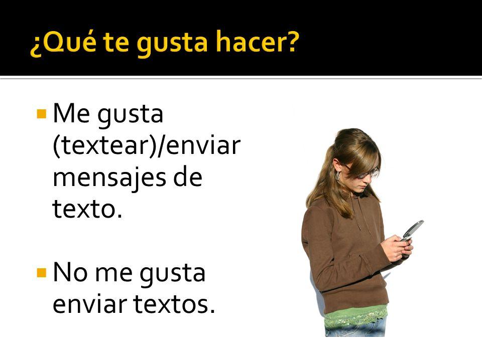 ¿Qué te gusta hacer Me gusta (textear)/enviar mensajes de texto.