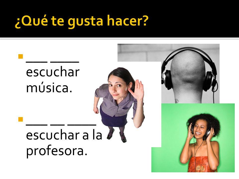 ¿Qué te gusta hacer ___ ____ escuchar música.
