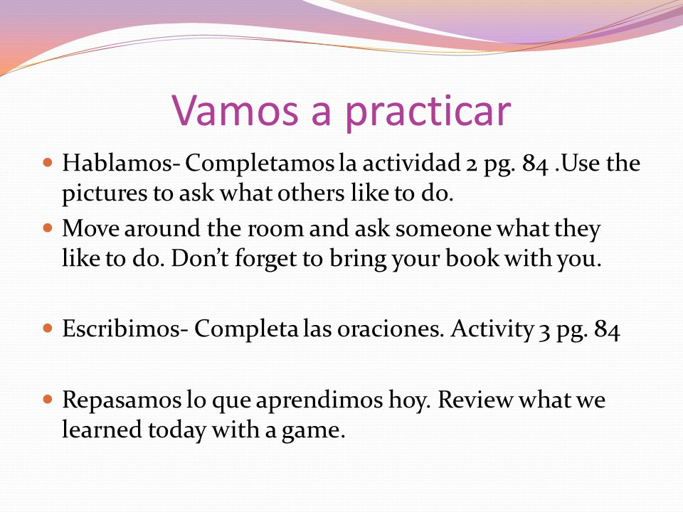 Vamos a practicar Hablamos- Completamos la actividad 2 pg. 84 .Use the pictures to ask what others like to do.