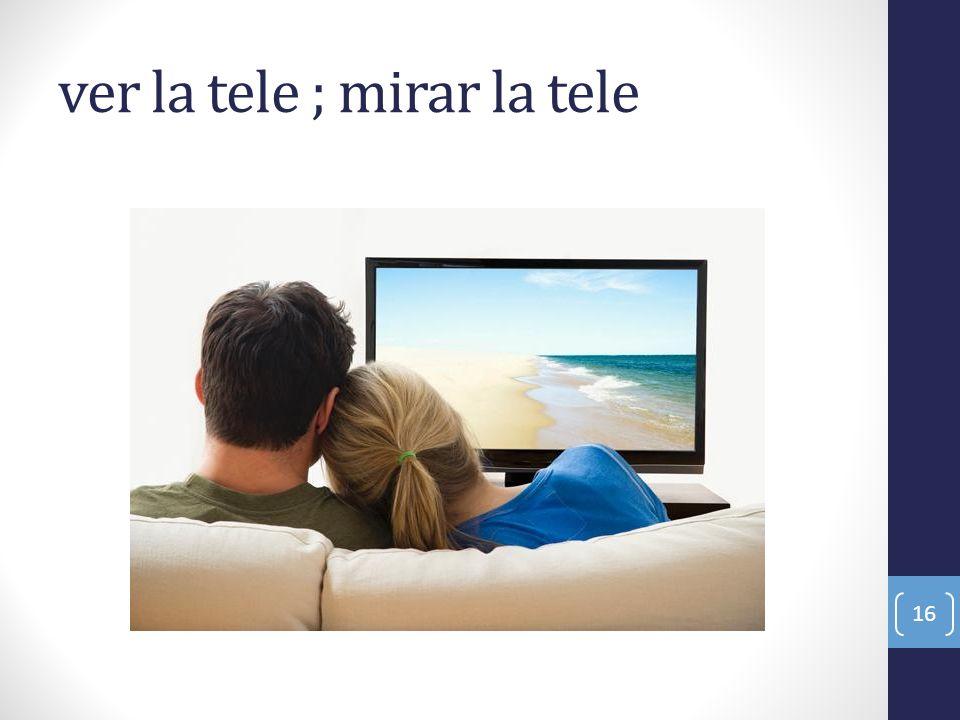 ver la tele ; mirar la tele