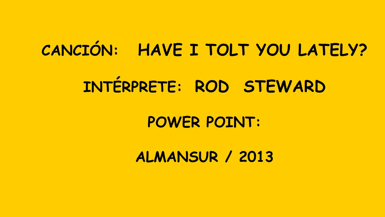 CANCIÓN: HAVE I TOLT YOU LATELY INTÉRPRETE: ROD STEWARD