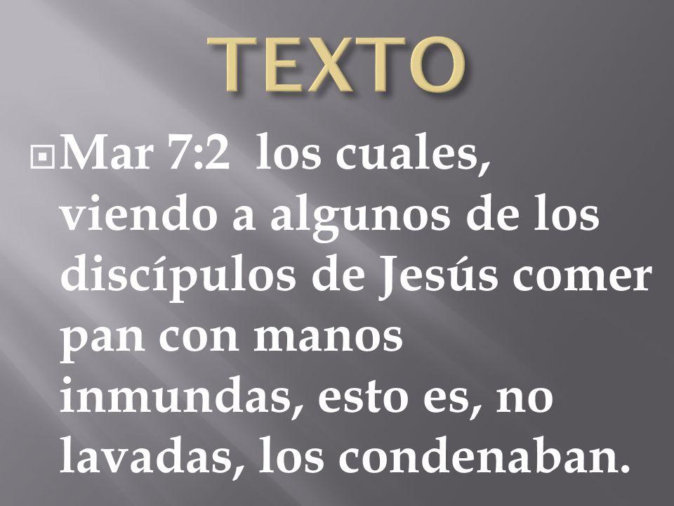TEXTO Mar 7:2 los cuales, viendo a algunos de los discípulos de Jesús comer pan con manos inmundas, esto es, no lavadas, los condenaban.