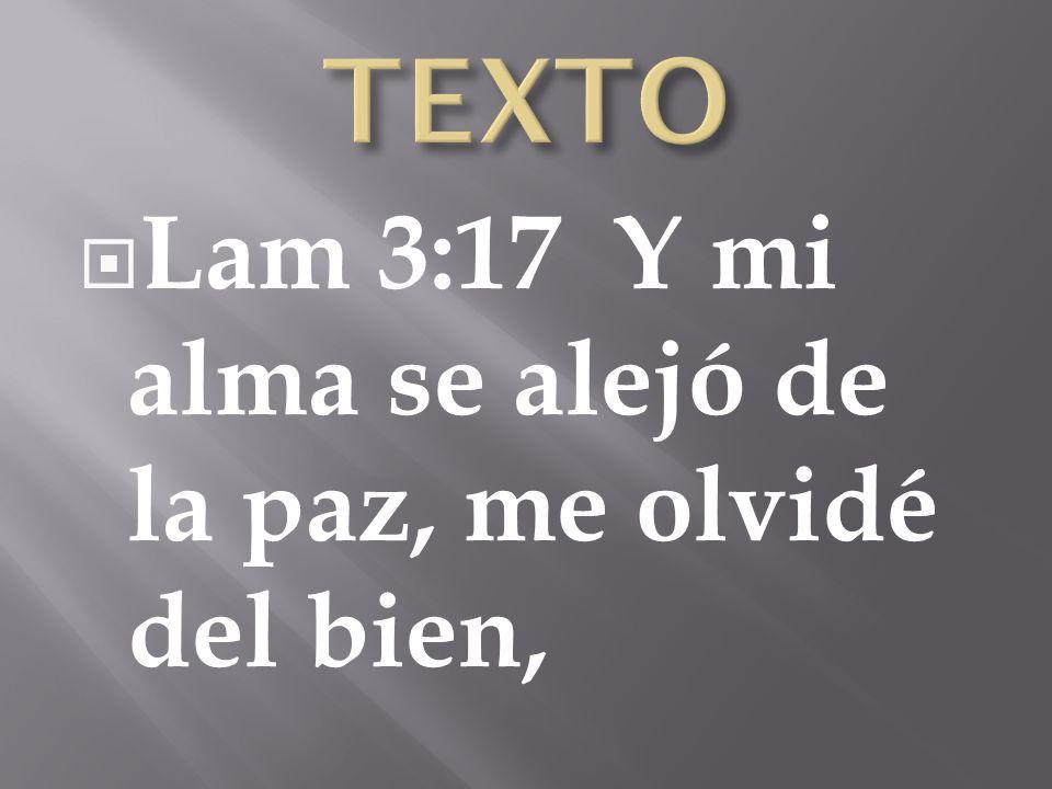TEXTO Lam 3:17 Y mi alma se alejó de la paz, me olvidé del bien,