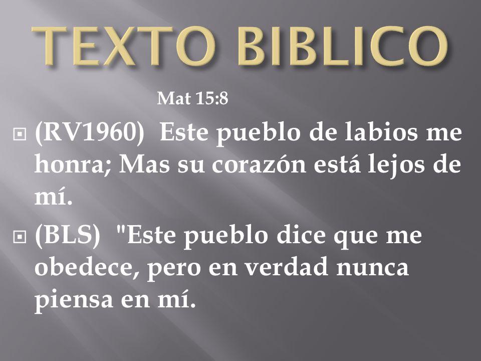 TEXTO BIBLICO Mat 15:8. (RV1960) Este pueblo de labios me honra; Mas su corazón está lejos de mí.