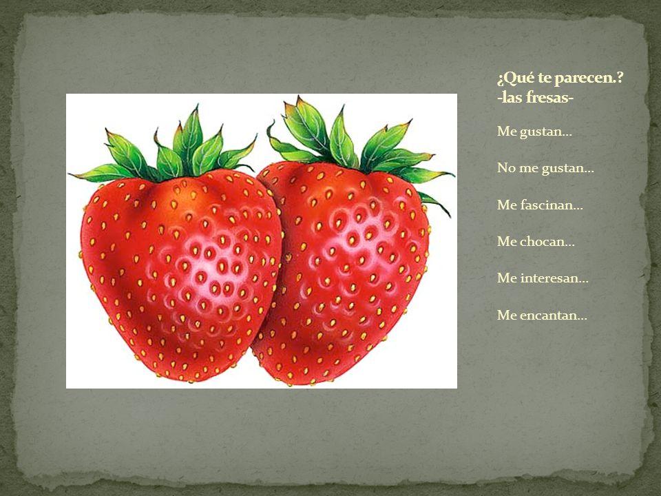 ¿Qué te parecen. -las fresas-