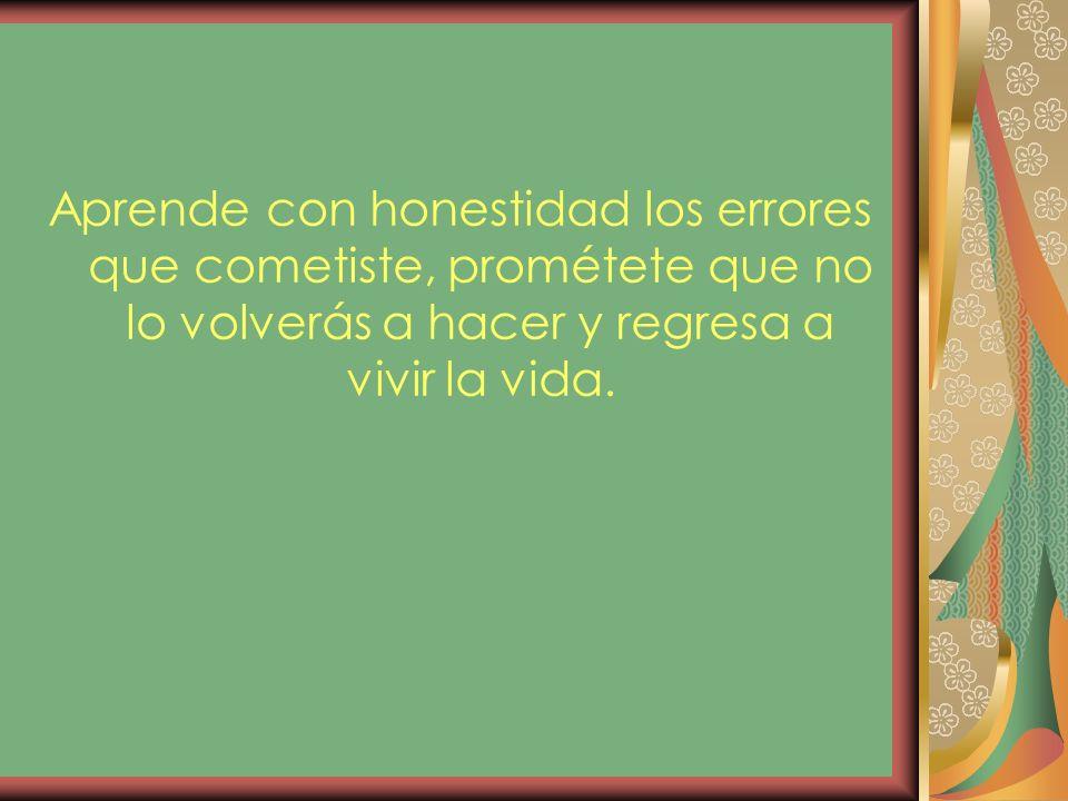 Aprende con honestidad los errores que cometiste, prométete que no lo volverás a hacer y regresa a vivir la vida.