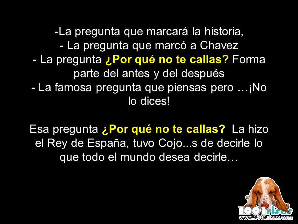 La pregunta que marcará la historia, - La pregunta que marcó a Chavez - La pregunta ¿Por qué no te callas.