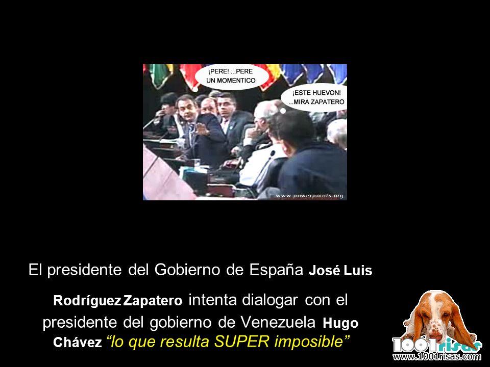 El presidente del Gobierno de España José Luis Rodríguez Zapatero intenta dialogar con el presidente del gobierno de Venezuela Hugo Chávez lo que resulta SUPER imposible