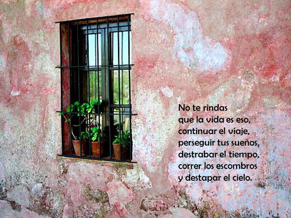 No te rindas que la vida es eso, continuar el viaje, perseguir tus sueños, destrabar el tiempo, correr los escombros y destapar el cielo.