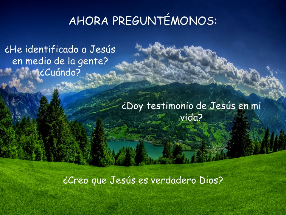 AHORA PREGUNTÉMONOS: ¿He identificado a Jesús en medio de la gente ¿Cuándo ¿Doy testimonio de Jesús en mi vida