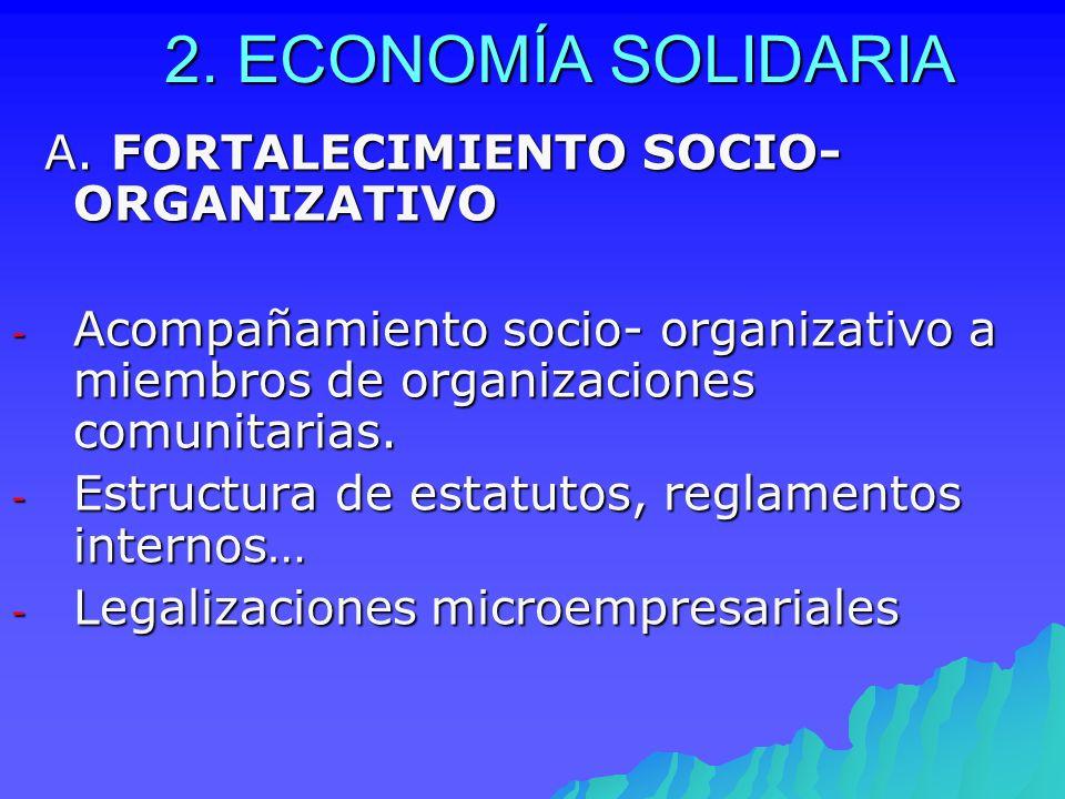 2. ECONOMÍA SOLIDARIA A. FORTALECIMIENTO SOCIO-ORGANIZATIVO