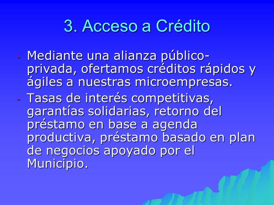 3. Acceso a Crédito Mediante una alianza público- privada, ofertamos créditos rápidos y ágiles a nuestras microempresas.