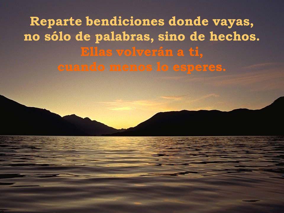 Reparte bendiciones donde vayas, no sólo de palabras, sino de hechos.