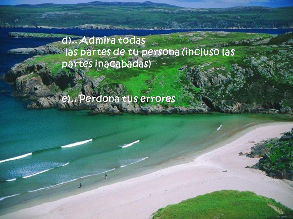 d).. Admira todas las partes de tu persona (incluso las partes inacabadas) e).. Perdona tus errores.