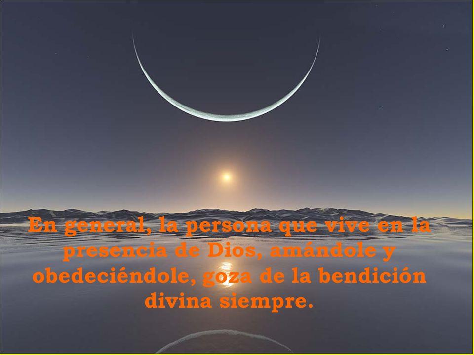 En general, la persona que vive en la presencia de Dios, amándole y obedeciéndole, goza de la bendición divina siempre.