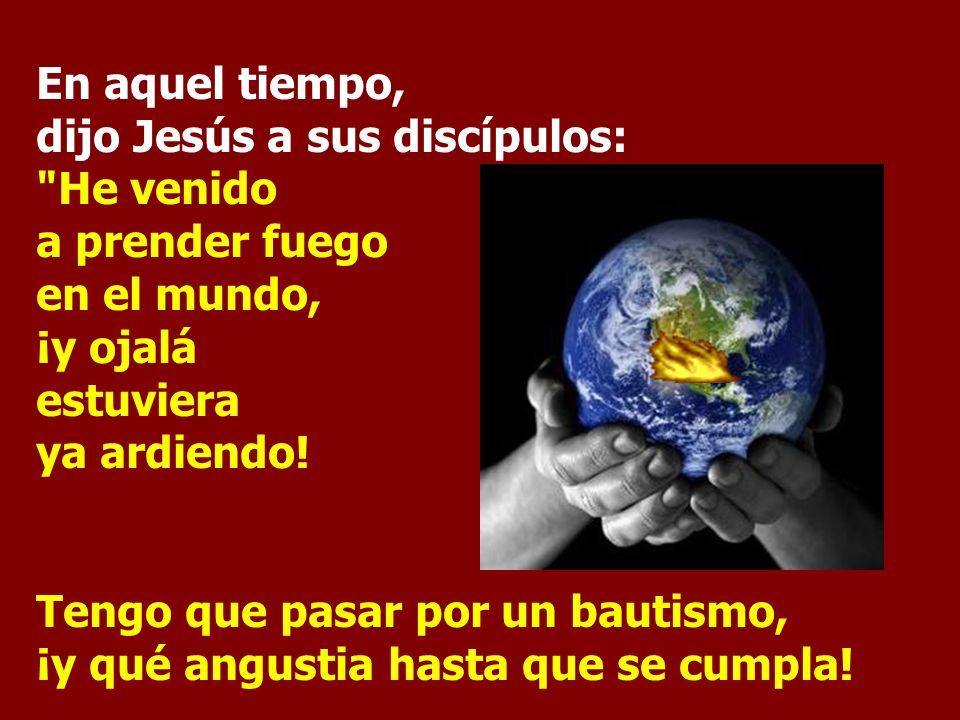 En aquel tiempo, dijo Jesús a sus discípulos: He venido a prender fuego en el mundo, ¡y ojalá estuviera ya ardiendo!