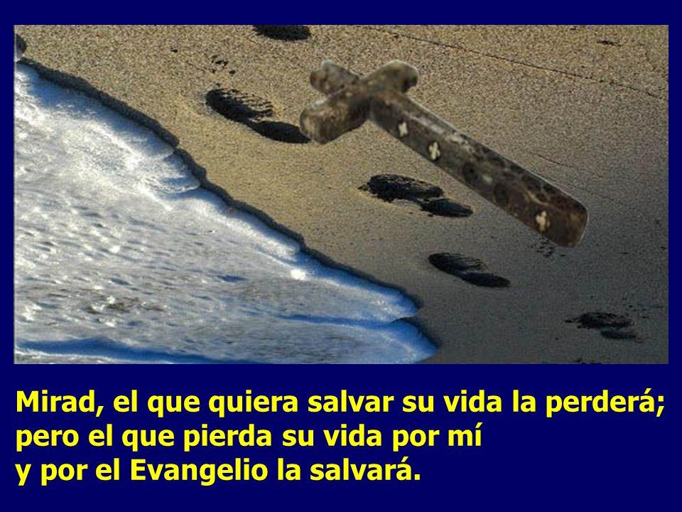 Mirad, el que quiera salvar su vida la perderá; pero el que pierda su vida por mí y por el Evangelio la salvará.