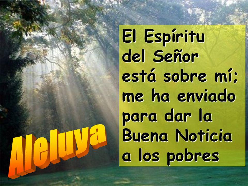 El Espíritu del Señor está sobre mí; me ha enviado para dar la Buena Noticia a los pobres