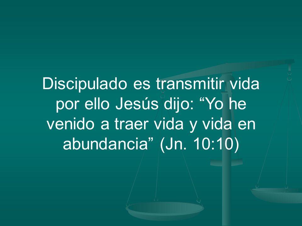 Discipulado es transmitir vida por ello Jesús dijo: Yo he venido a traer vida y vida en abundancia (Jn.