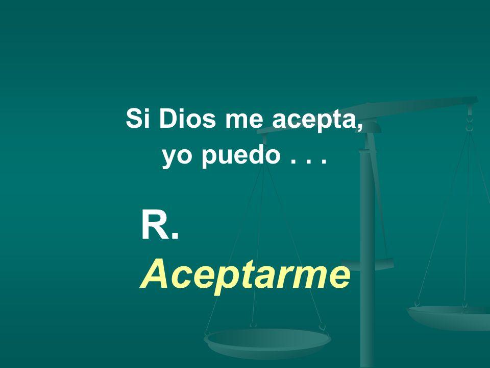 Si Dios me acepta, yo puedo . . . R. Aceptarme