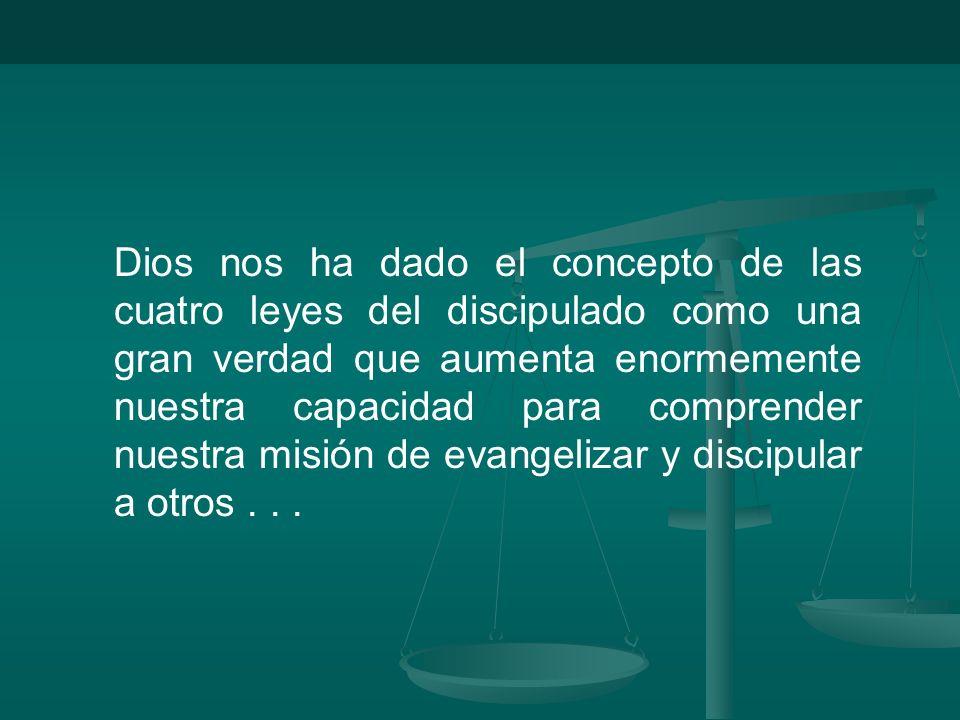 Dios nos ha dado el concepto de las cuatro leyes del discipulado como una gran verdad que aumenta enormemente nuestra capacidad para comprender nuestra misión de evangelizar y discipular a otros .