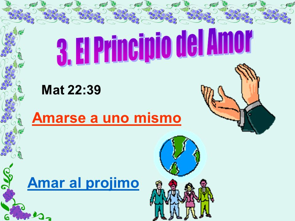 3. El Principio del Amor Amarse a uno mismo Amar al projimo Mat 22:39