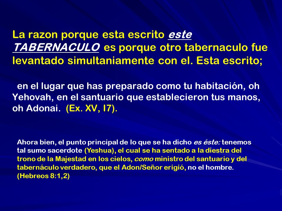 La razon porque esta escrito este TABERNACULO es porque otro tabernaculo fue levantado simultaniamente con el. Esta escrito; en el lugar que has preparado como tu habitación, oh Yehovah, en el santuario que establecieron tus manos, oh Adonai. (Ex. XV, I7).