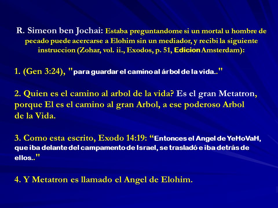 R. Simeon ben Jochai: Estaba preguntandome si un mortal u hombre de pecado puede acercarse a Elohim sin un mediador, y recibi la siguiente instruccion (Zohar, vol. ii., Exodos, p. 51, Edicion Amsterdam):