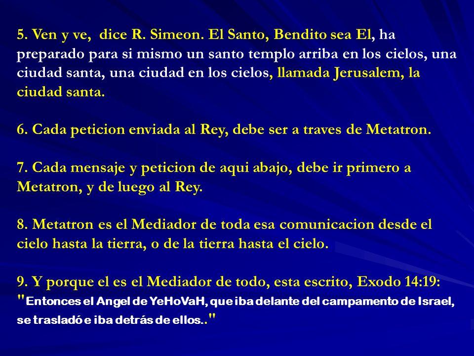 5. Ven y ve, dice R. Simeon. El Santo, Bendito sea El, ha preparado para si mismo un santo templo arriba en los cielos, una ciudad santa, una ciudad en los cielos, llamada Jerusalem, la ciudad santa.