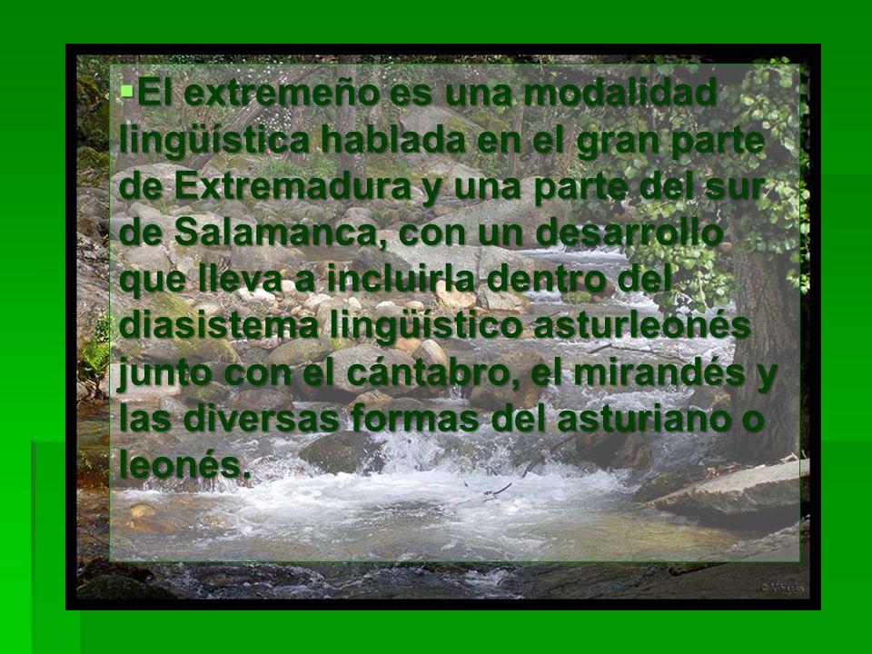 El extremeño es una modalidad lingüística hablada en el gran parte de Extremadura y una parte del sur de Salamanca, con un desarrollo que lleva a incluirla dentro del diasistema lingüístico asturleonés junto con el cántabro, el mirandés y las diversas formas del asturiano o leonés.