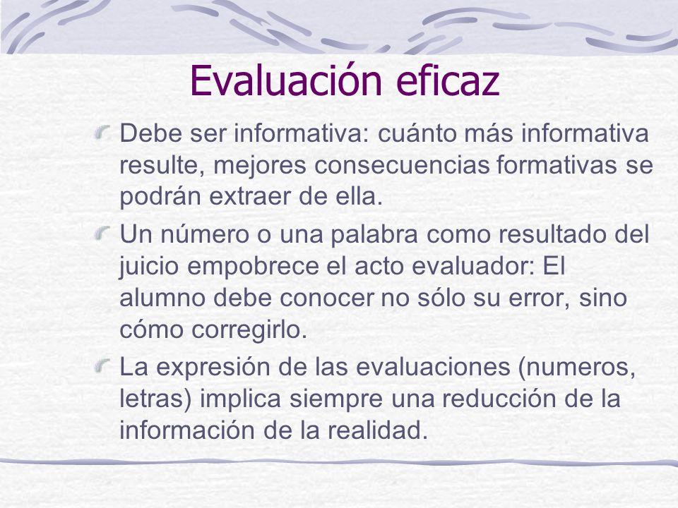 Evaluación eficaz Debe ser informativa: cuánto más informativa resulte, mejores consecuencias formativas se podrán extraer de ella.