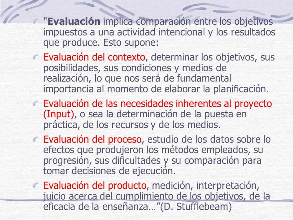Evaluación implica comparación entre los objetivos impuestos a una actividad intencional y los resultados que produce. Esto supone: