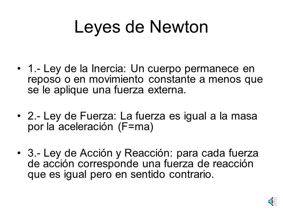Leyes de Newton 1.- Ley de la Inercia: Un cuerpo permanece en reposo o en movimiento constante a menos que se le aplique una fuerza externa.