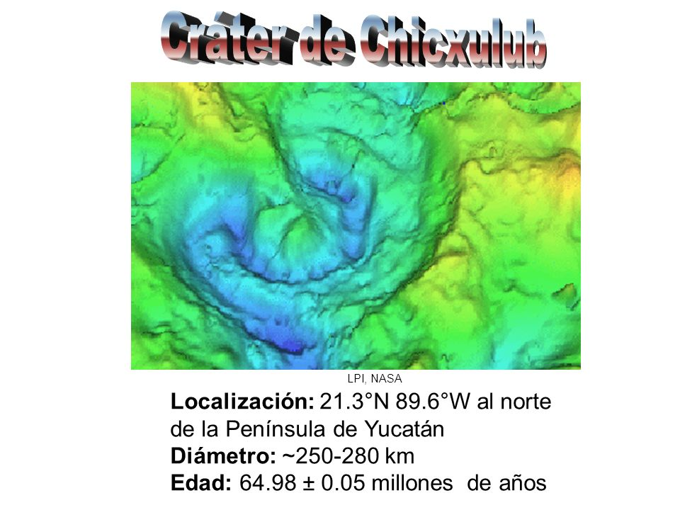 Cráter de Chicxulub LPI, NASA. Localización: 21.3°N 89.6°W al norte de la Península de Yucatán Diámetro: ~250-280 km