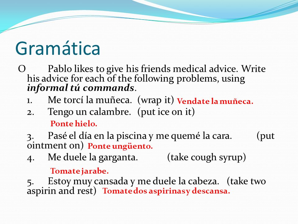 GramáticaO Pablo likes to give his friends medical advice. Write his advice for each of the following problems, using informal tú commands.
