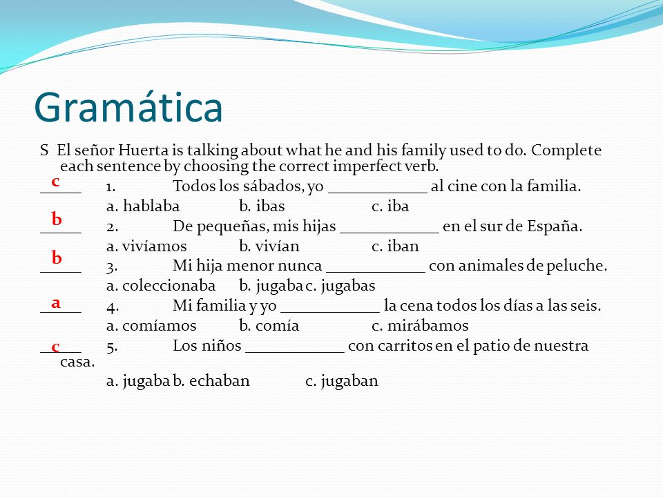 Gramática S El señor Huerta is talking about what he and his family used to do. Complete each sentence by choosing the correct imperfect verb.