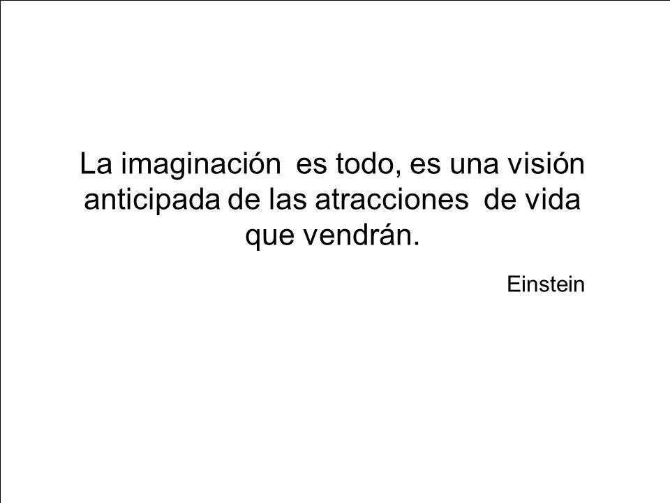 La imaginación es todo, es una visión anticipada de las atracciones de vida que vendrán. Einstein