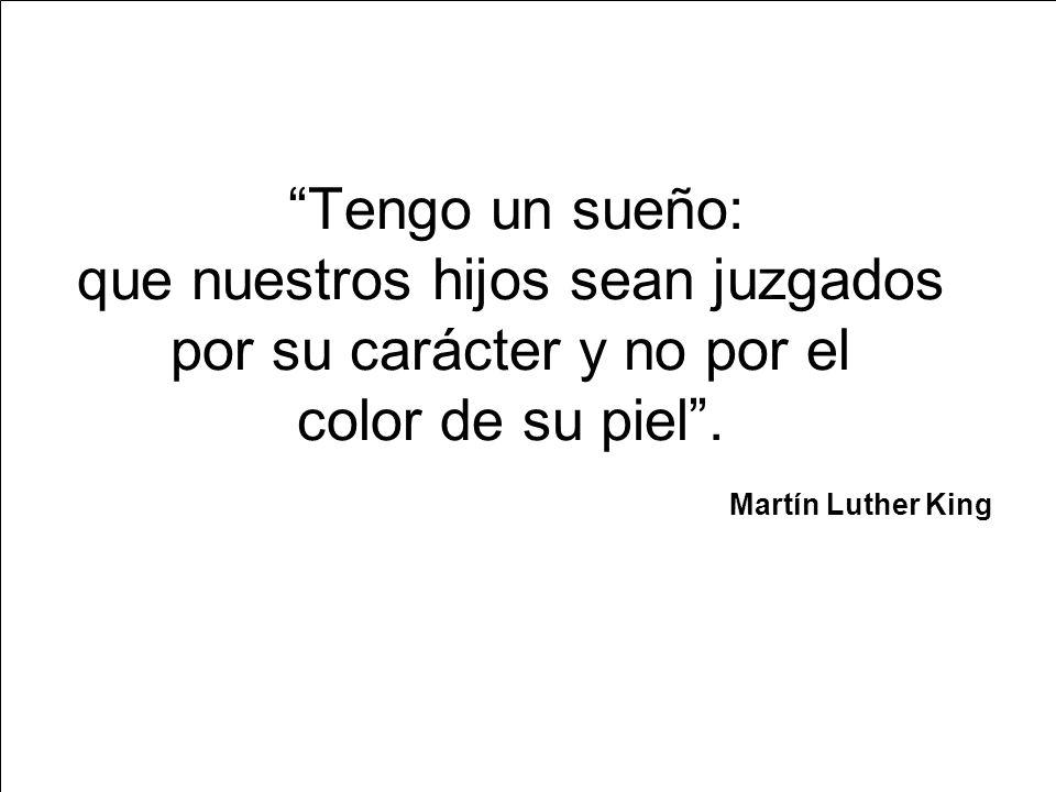 Martín Luther King Tengo un sueño: que nuestros hijos sean juzgados por su carácter y no por el color de su piel .
