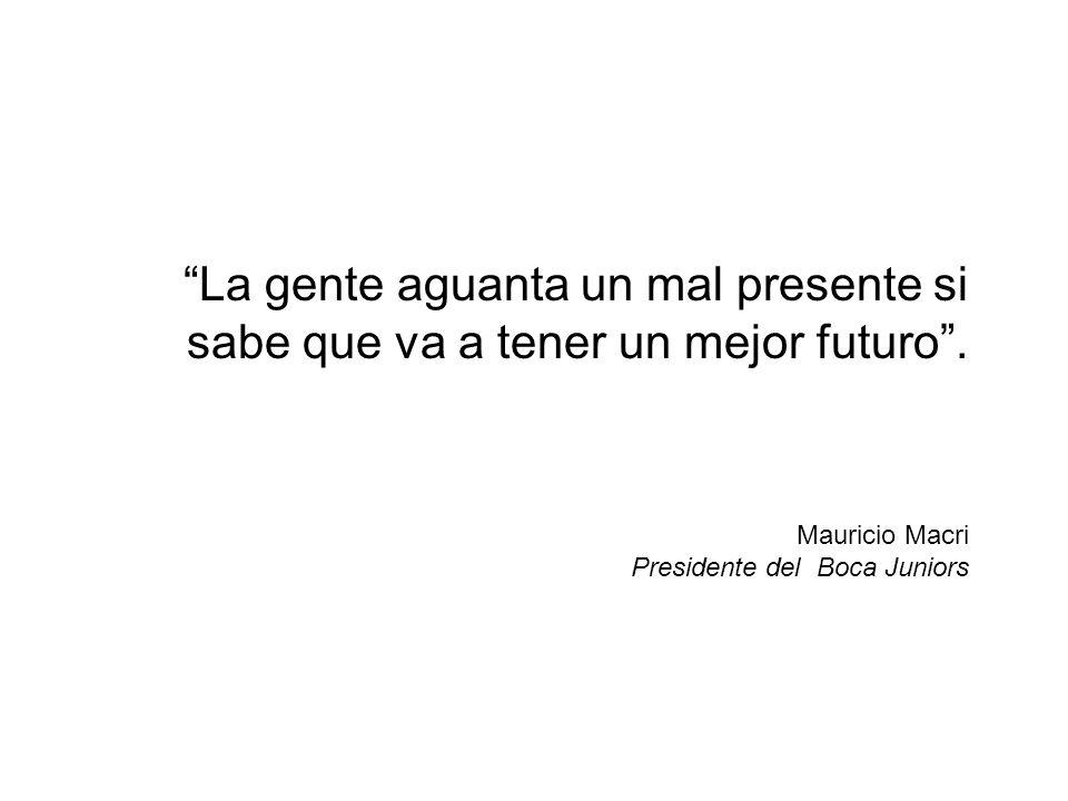 La gente aguanta un mal presente si sabe que va a tener un mejor futuro .