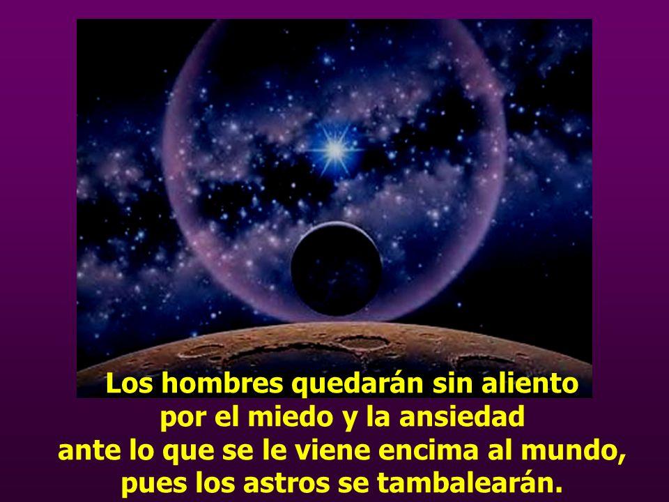 Los hombres quedarán sin aliento por el miedo y la ansiedad ante lo que se le viene encima al mundo, pues los astros se tambalearán.
