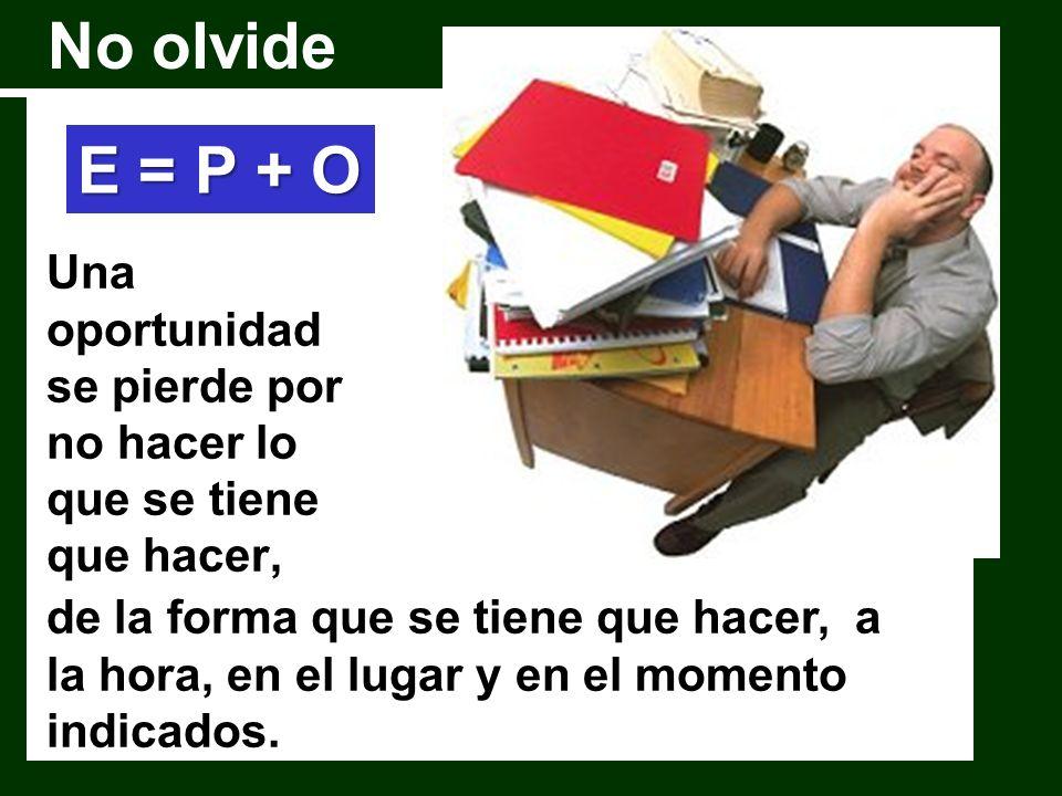 No olvide E = P + O. Una oportunidad se pierde por no hacer lo que se tiene que hacer,