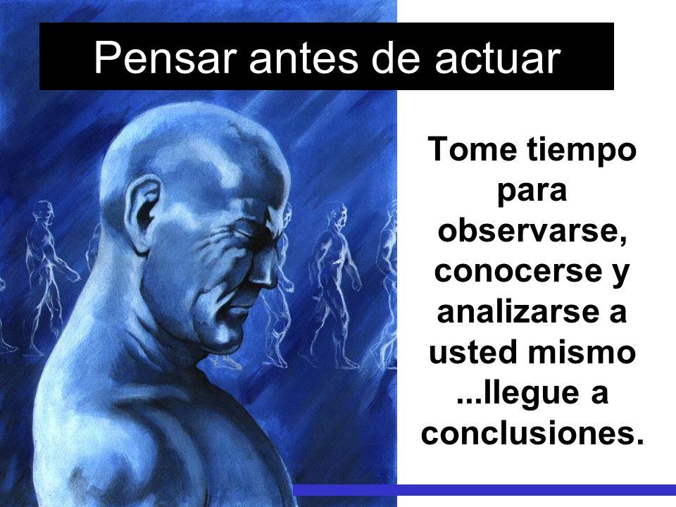 Pensar antes de actuar Tome tiempo para observarse, conocerse y analizarse a usted mismo ...llegue a conclusiones.