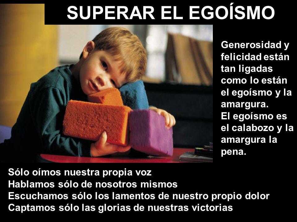 SUPERAR EL EGOÍSMO Generosidad y felicidad están tan ligadas como lo están el egoísmo y la amargura.