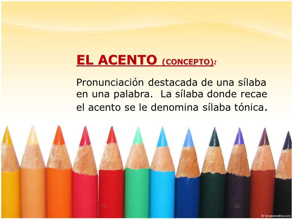 EL ACENTO (CONCEPTO):Pronunciación destacada de una sílaba en una palabra.