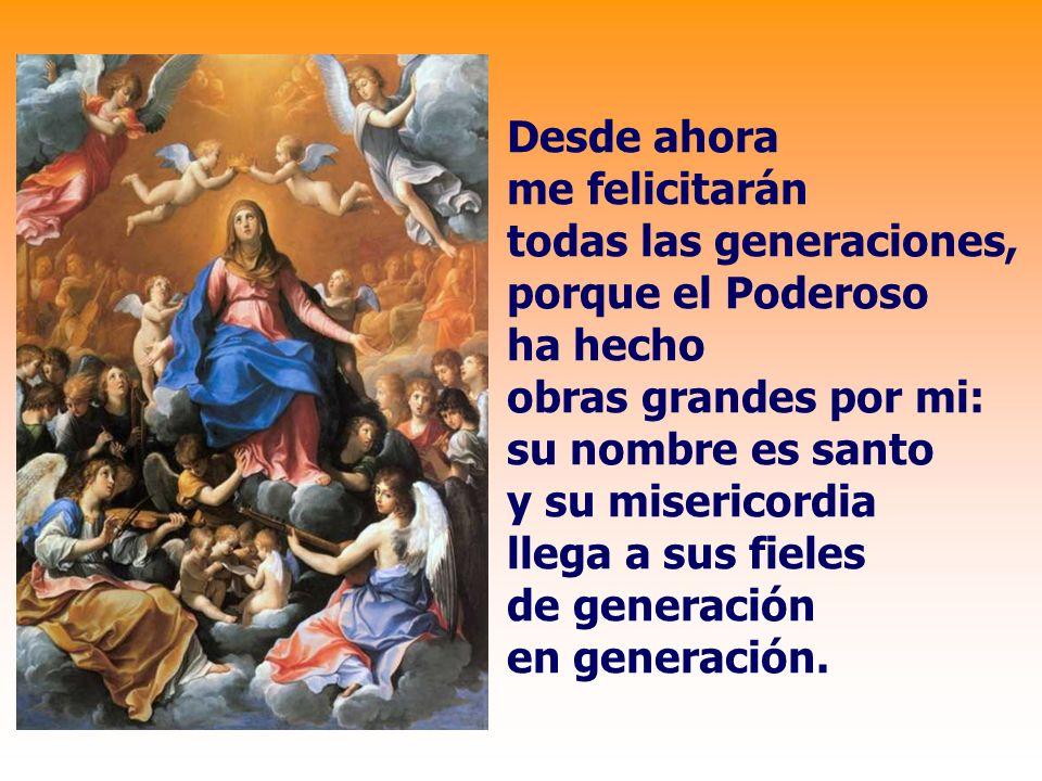 Desde ahora me felicitarán todas las generaciones, porque el Poderoso ha hecho obras grandes por mi: su nombre es santo y su misericordia llega a sus fieles de generación en generación.